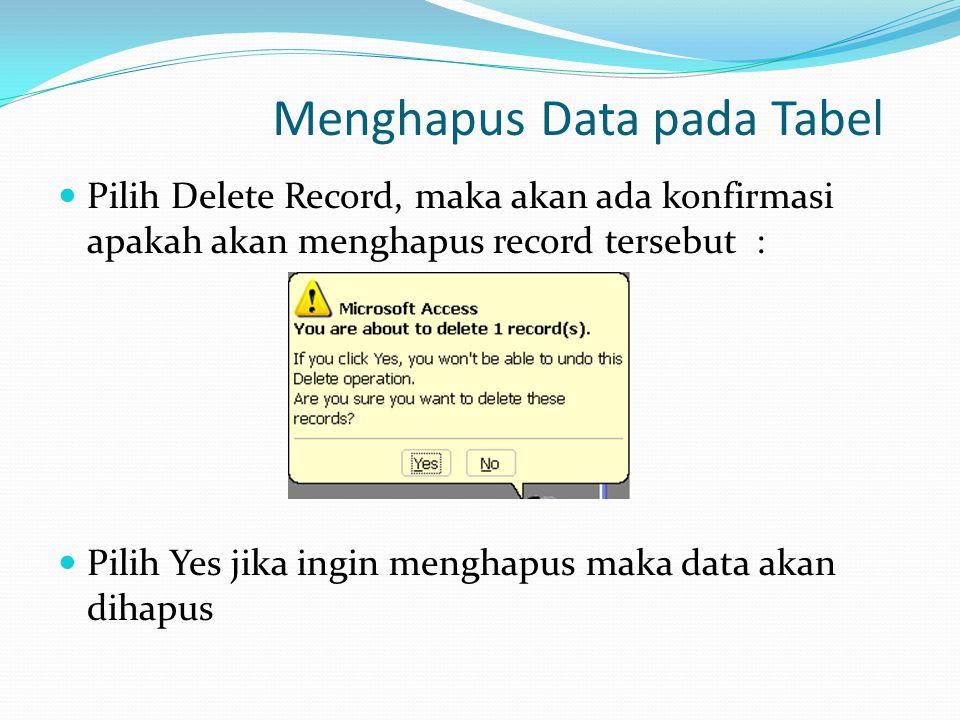 Menghapus Data pada Tabel Pilih Delete Record, maka akan ada konfirmasi apakah akan menghapus record tersebut : Pilih Yes jika ingin menghapus maka data akan dihapus