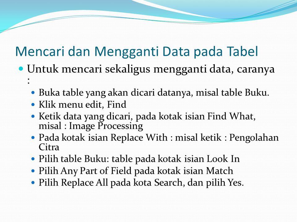 Mencari dan Mengganti Data pada Tabel Untuk mencari sekaligus mengganti data, caranya : Buka table yang akan dicari datanya, misal table Buku.