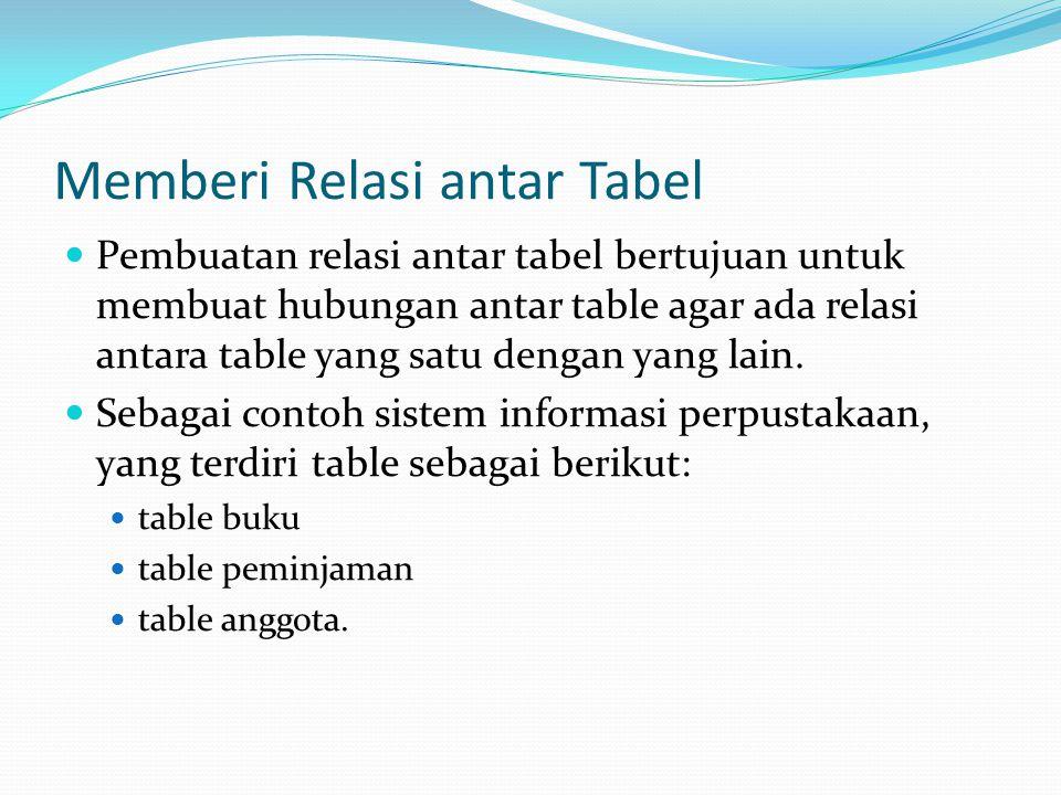 Memberi Relasi antar Tabel Pembuatan relasi antar tabel bertujuan untuk membuat hubungan antar table agar ada relasi antara table yang satu dengan yang lain.