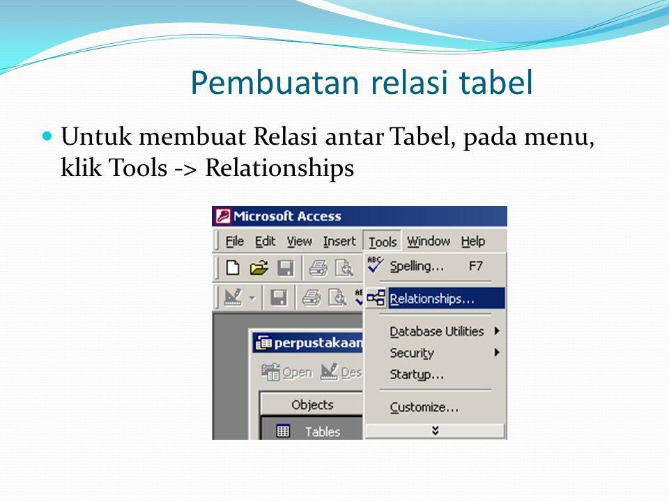 Pembuatan relasi tabel Untuk membuat Relasi antar Tabel, pada menu, klik Tools -> Relationships