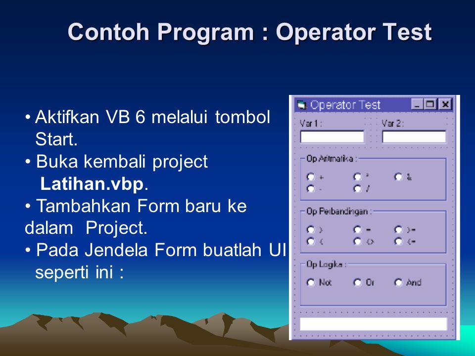 Contoh Program : Operator Test Aktifkan VB 6 melalui tombol Start. Buka kembali project Latihan.vbp. Tambahkan Form baru ke dalam Project. Pada Jendel