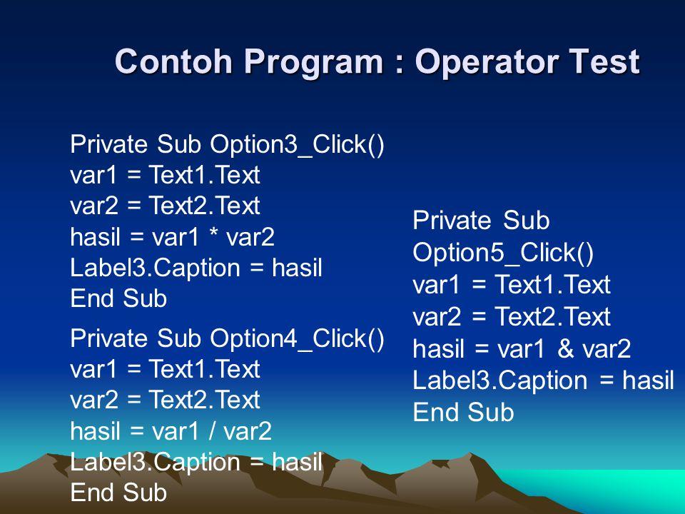 Contoh Program : Operator Test Private Sub Option3_Click() var1 = Text1.Text var2 = Text2.Text hasil = var1 * var2 Label3.Caption = hasil End Sub Priv