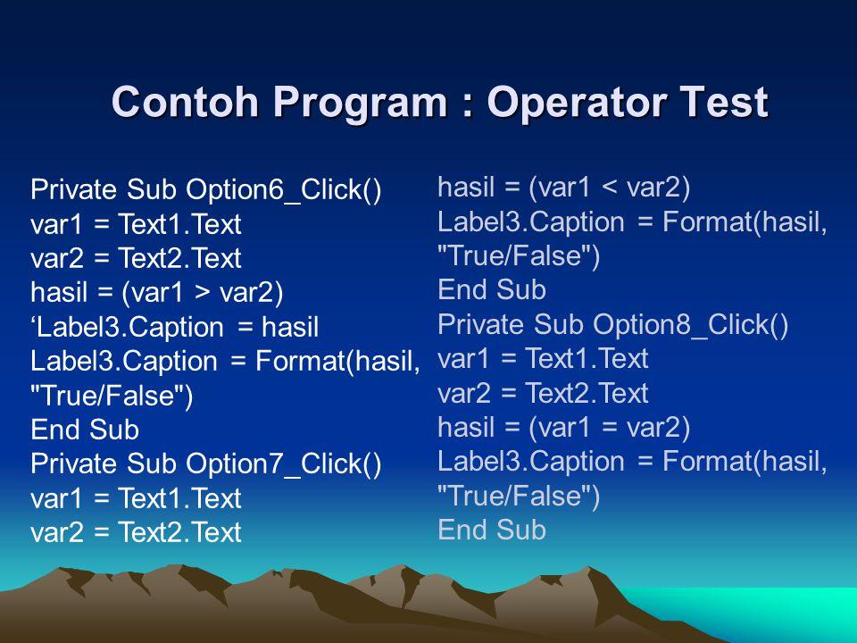 Contoh Program : Operator Test Private Sub Option6_Click() var1 = Text1.Text var2 = Text2.Text hasil = (var1 > var2) 'Label3.Caption = hasil Label3.Ca