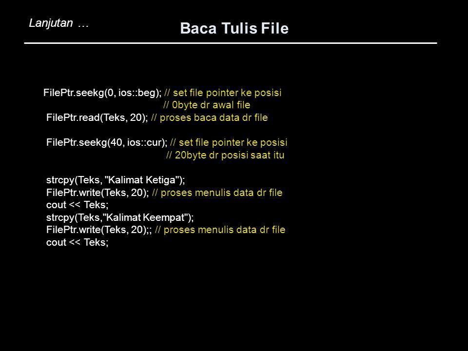 Baca Tulis File Lanjutan … FilePtr.seekg(0, ios::beg); // set file pointer ke posisi // 0byte dr awal file FilePtr.read(Teks, 20); // proses baca data
