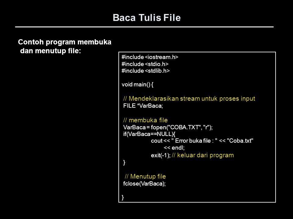 Contoh program membuka dan menutup file: Baca Tulis File #include void main() { // Mendeklarasikan stream untuk proses input FILE *VarBaca; // membuka