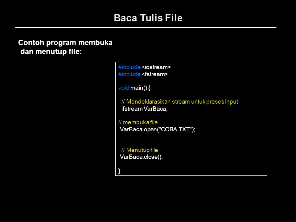 Contoh program membuka dan menutup file: #include void main() { // Mendeklarasikan stream untuk proses input ifstream VarBaca; // membuka file VarBaca
