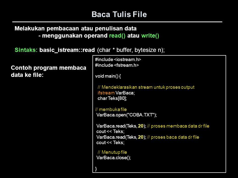 Baca Tulis File #include void main() { // Mendeklarasikan stream untuk proses output ifstream VarBaca; char Teks[80]; // membuka file VarBaca.open(