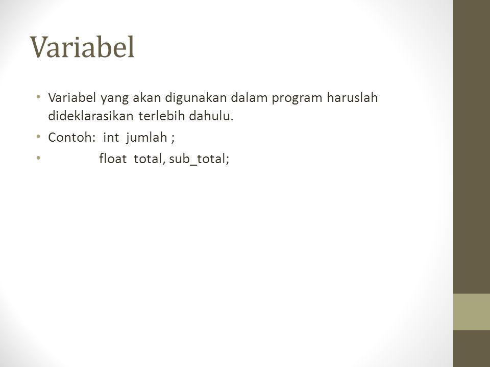Variabel Variabel yang akan digunakan dalam program haruslah dideklarasikan terlebih dahulu. Contoh: int jumlah ; float total, sub_total;