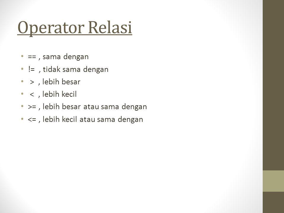 Operator Relasi ==, sama dengan !=, tidak sama dengan >, lebih besar <, lebih kecil >=, lebih besar atau sama dengan <=, lebih kecil atau sama dengan