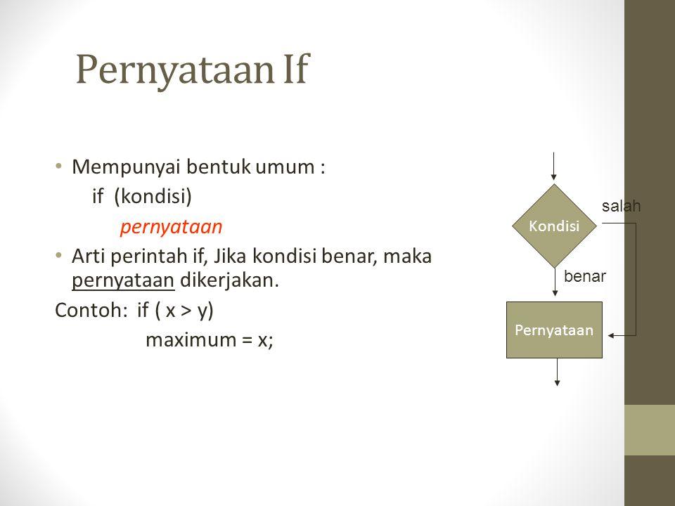 Pernyataan If Mempunyai bentuk umum : if (kondisi) pernyataan Arti perintah if, Jika kondisi benar, maka pernyataan dikerjakan. Contoh: if ( x > y) ma