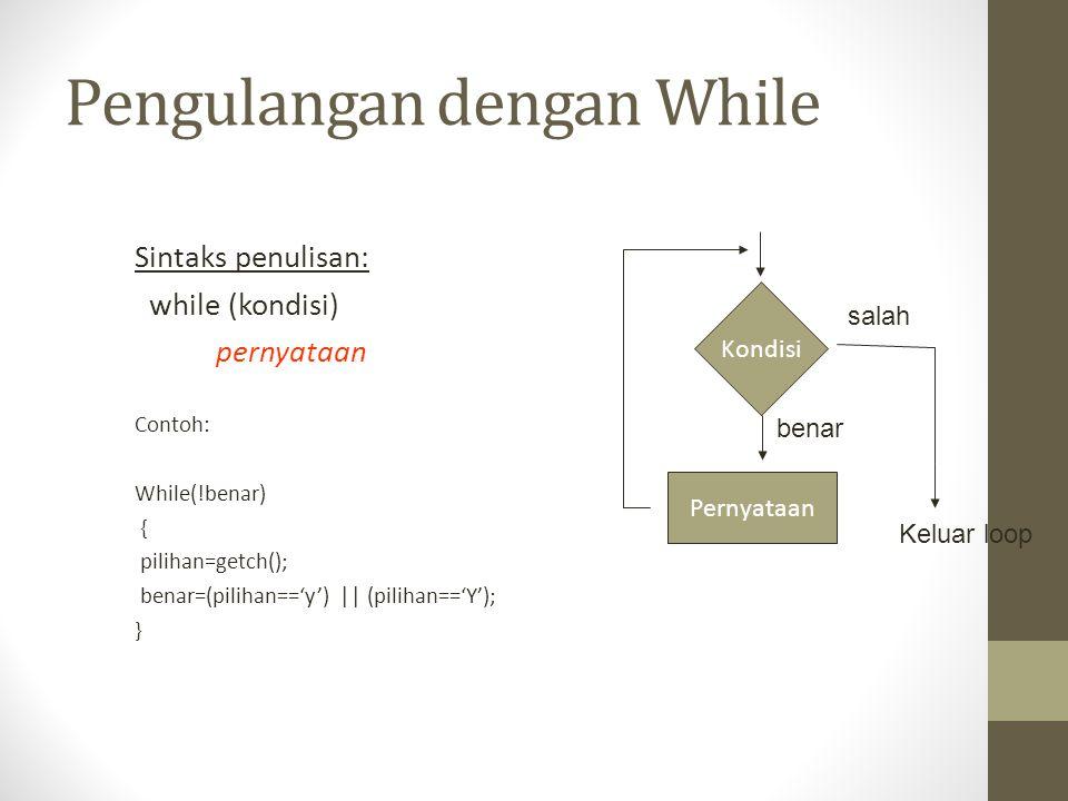Pengulangan dengan While Sintaks penulisan: while (kondisi) pernyataan Contoh: While(!benar) { pilihan=getch(); benar=(pilihan=='y') || (pilihan=='Y')