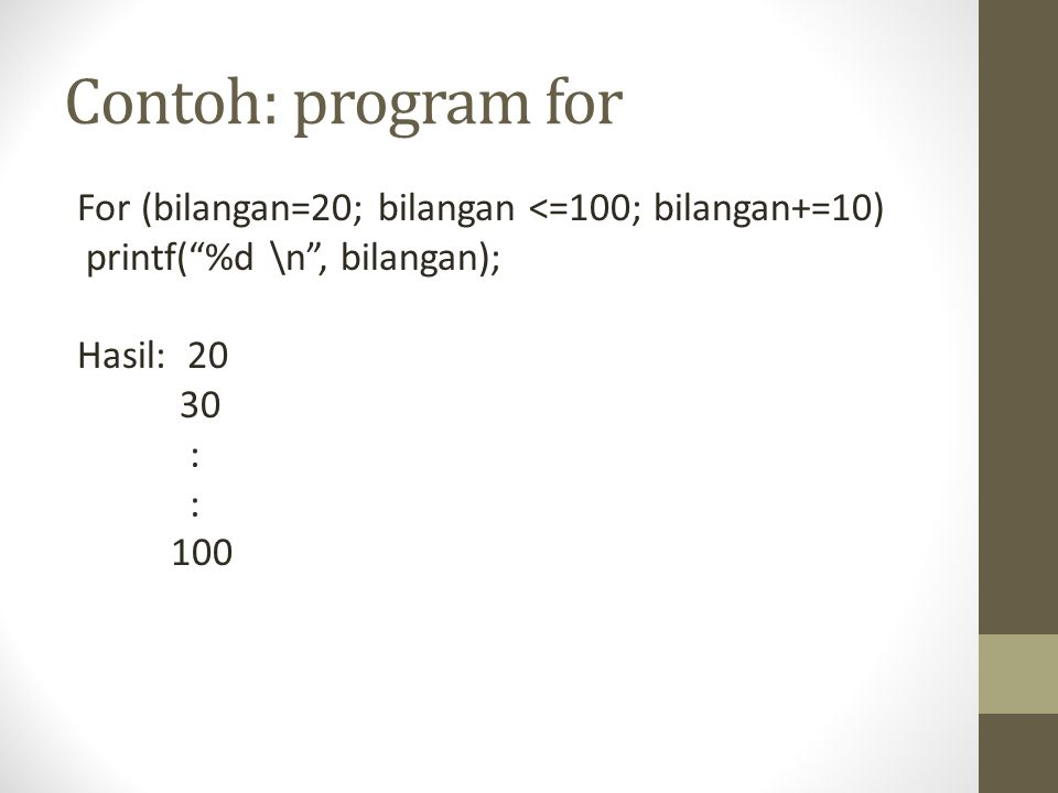 Contoh: program for For (bilangan=20; bilangan <=100; bilangan+=10) printf( %d \n , bilangan); Hasil: 20 30 : 100