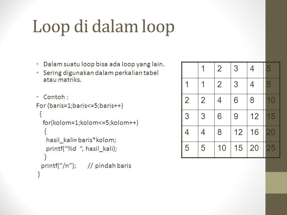 Loop di dalam loop Dalam suatu loop bisa ada loop yang lain. Sering digunakan dalam perkalian tabel atau matriks. Contoh : For (baris=1;baris<=5;baris