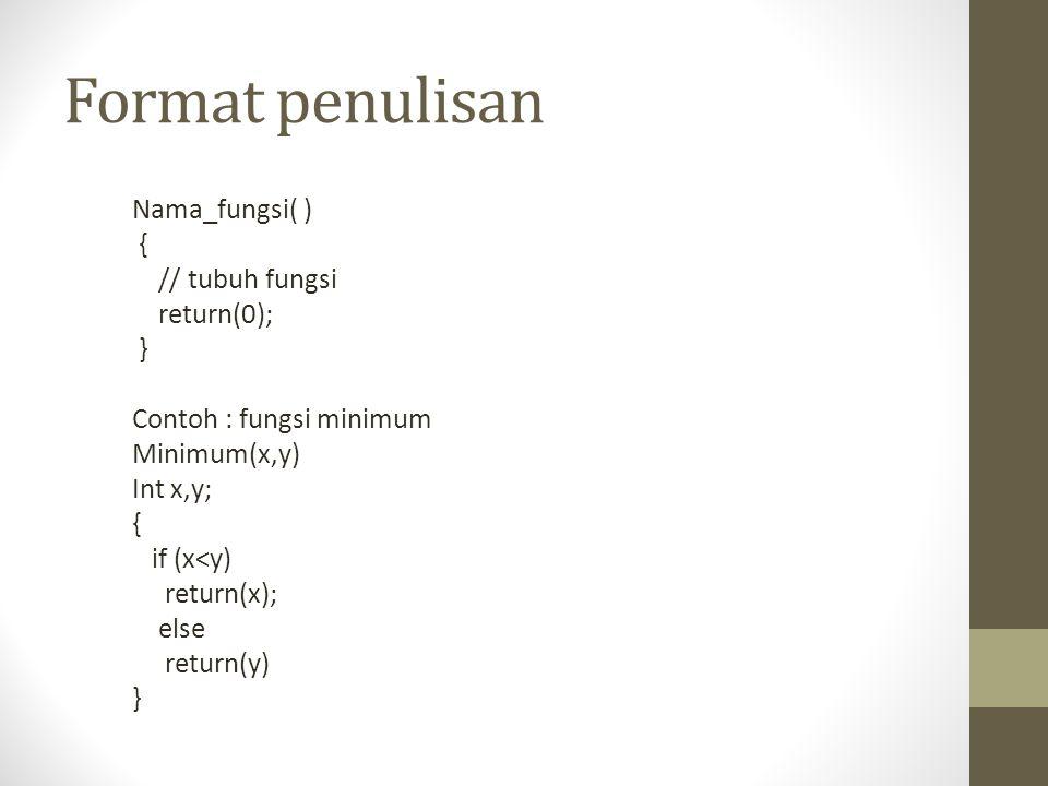 Format penulisan Nama_fungsi( ) { // tubuh fungsi return(0); } Contoh : fungsi minimum Minimum(x,y) Int x,y; { if (x<y) return(x); else return(y) }