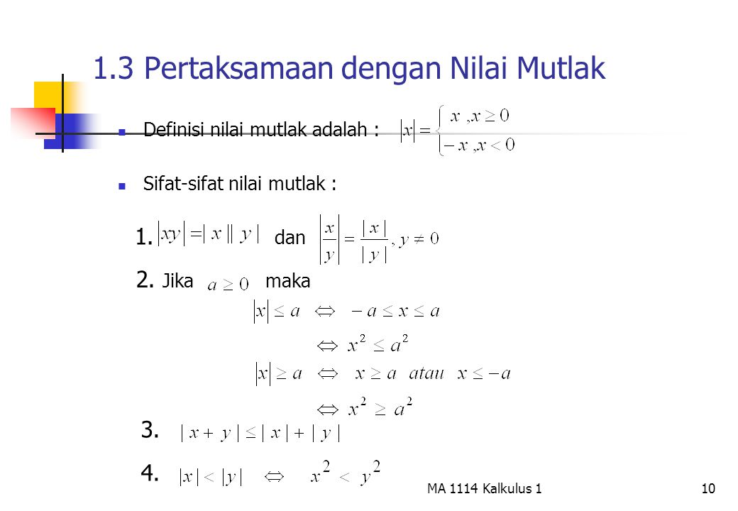10 1.3 Pertaksamaan dengan Nilai Mutlak Definisi nilai mutlak adalah : Sifat-sifat nilai mutlak : 1. dan 2. Jika maka 3. 4. MA 1114 Kalkulus 1