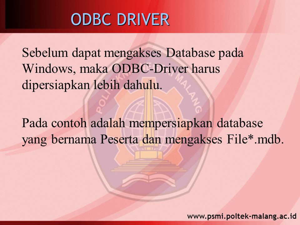 www.psmi.poltek-malang.ac.id ODBC DRIVER Sebelum dapat mengakses Database pada Windows, maka ODBC-Driver harus dipersiapkan lebih dahulu. Pada contoh
