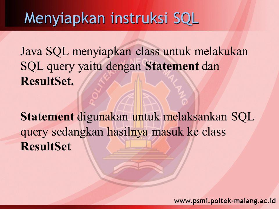 www.psmi.poltek-malang.ac.id Menyiapkan instruksi SQL Java SQL menyiapkan class untuk melakukan SQL query yaitu dengan Statement dan ResultSet. Statem