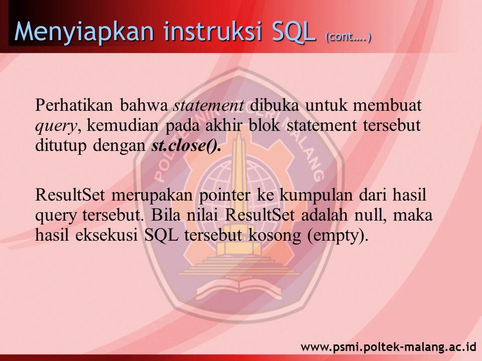 www.psmi.poltek-malang.ac.id Menyiapkan instruksi SQL (cont….) Perhatikan bahwa statement dibuka untuk membuat query, kemudian pada akhir blok statement tersebut ditutup dengan st.close().