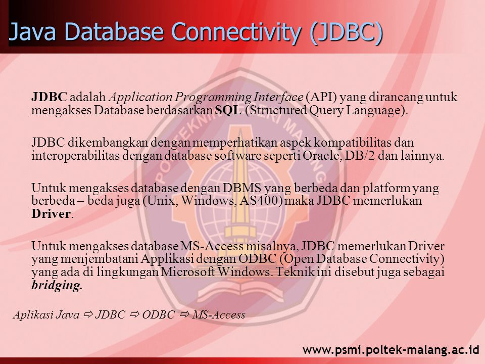 Java Database Connectivity (JDBC) JDBC adalah Application Programming Interface (API) yang dirancang untuk mengakses Database berdasarkan SQL (Structured Query Language).