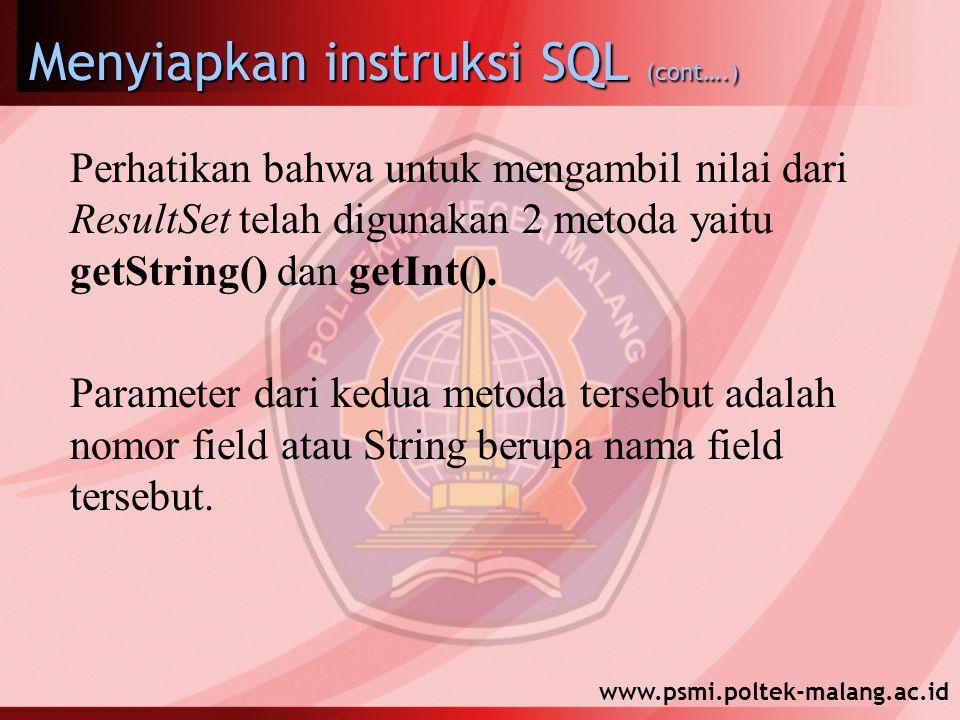 www.psmi.poltek-malang.ac.id Menyiapkan instruksi SQL (cont….) Perhatikan bahwa untuk mengambil nilai dari ResultSet telah digunakan 2 metoda yaitu getString() dan getInt().
