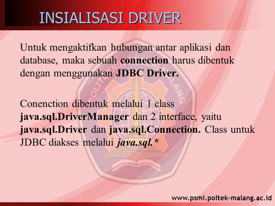 www.psmi.poltek-malang.ac.id INSIALISASI DRIVER Untuk mengaktifkan hubungan antar aplikasi dan database, maka sebuah connection harus dibentuk dengan menggunakan JDBC Driver.