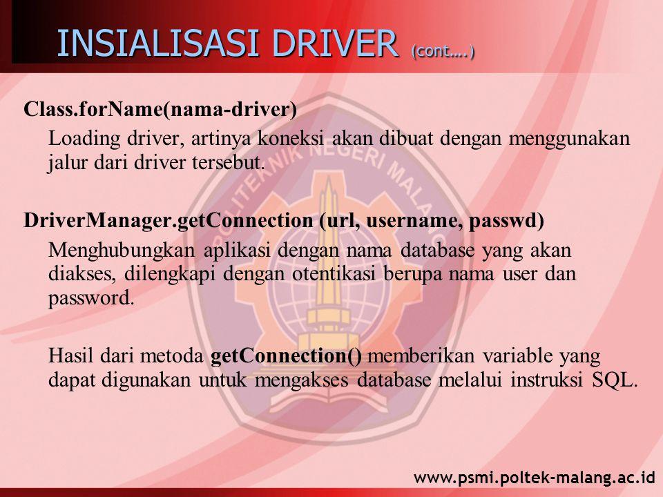www.psmi.poltek-malang.ac.id INSIALISASI DRIVER (cont….) Class.forName(nama-driver) Loading driver, artinya koneksi akan dibuat dengan menggunakan jalur dari driver tersebut.
