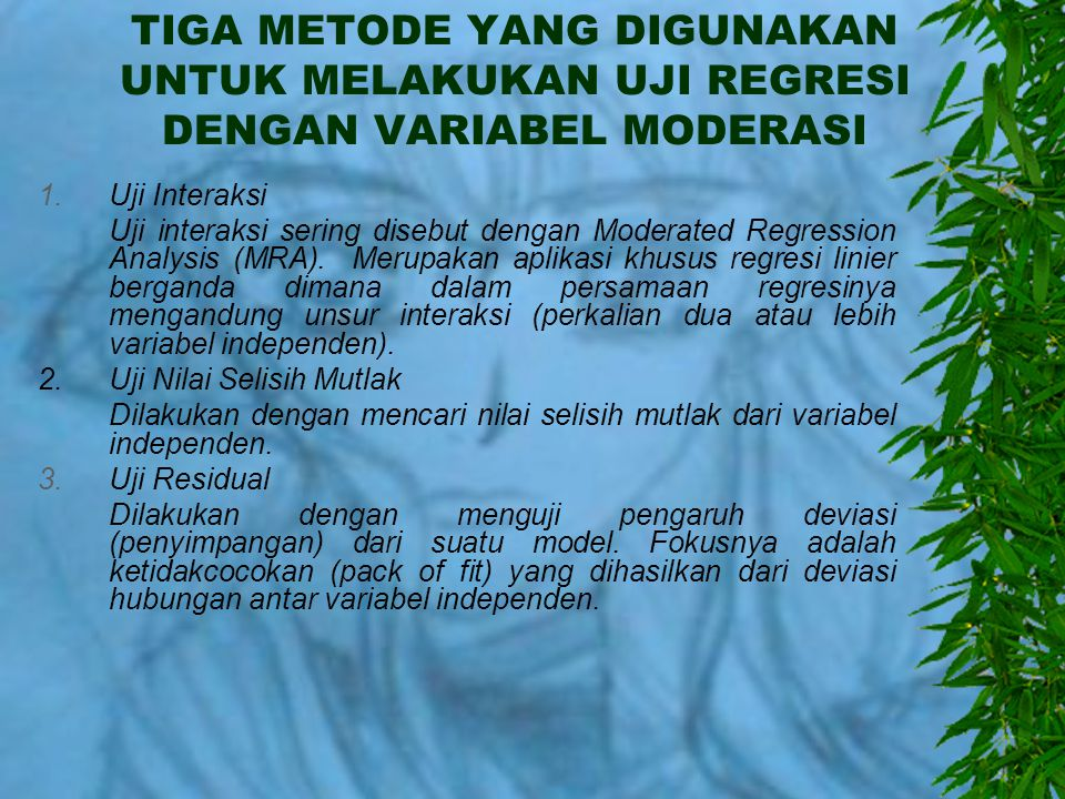 TIGA METODE YANG DIGUNAKAN UNTUK MELAKUKAN UJI REGRESI DENGAN VARIABEL MODERASI 1.Uji Interaksi Uji interaksi sering disebut dengan Moderated Regression Analysis (MRA).