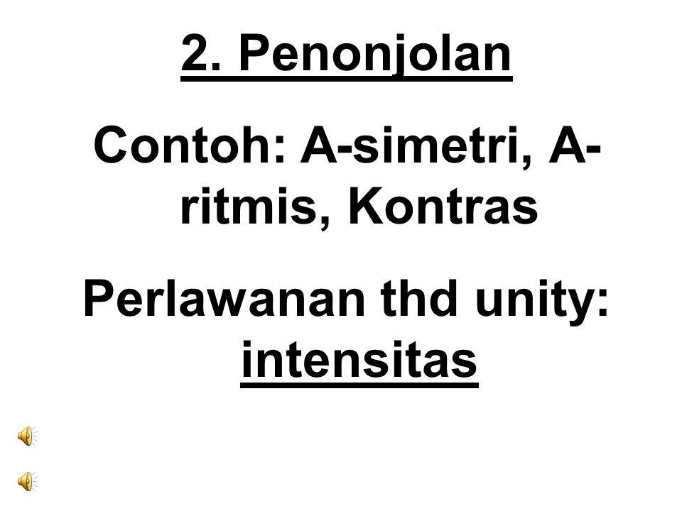 2. Penonjolan Contoh: A-simetri, A- ritmis, Kontras Perlawanan thd unity: intensitas