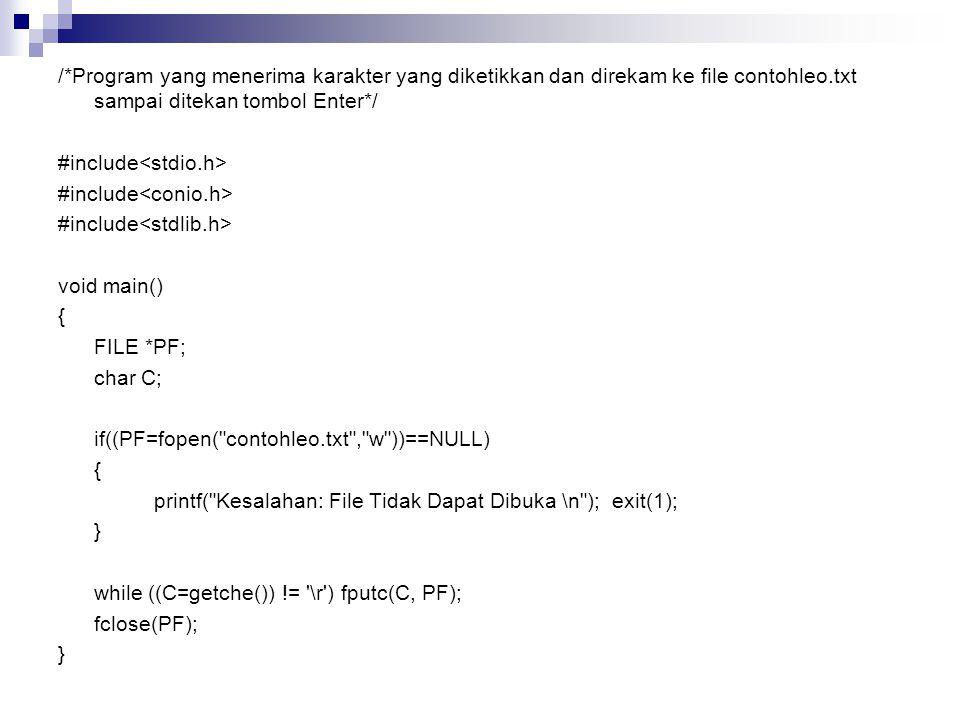 /*Program yang menerima karakter yang diketikkan dan direkam ke file contohleo.txt sampai ditekan tombol Enter*/ #include void main() { FILE *PF; char C; if((PF=fopen( contohleo.txt , w ))==NULL) { printf( Kesalahan: File Tidak Dapat Dibuka \n ); exit(1); } while ((C=getche()) != \r ) fputc(C, PF); fclose(PF); }