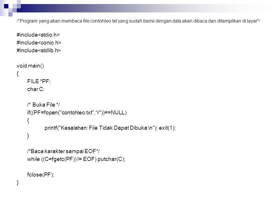 /*Program yang akan membaca file contohleo.txt yang sudah berisi dengan data akan dibaca dan ditampilkan di layar*/ #include void main() { FILE *PF; char C; /* Buka File */ if((PF=fopen( contohleo.txt , r ))==NULL) { printf( Kesalahan: File Tidak Dapat Dibuka \n ); exit(1); } /*Baca karakter sampai EOF*/ while ((C=fgetc(PF)) != EOF) putchar(C); fclose(PF); }