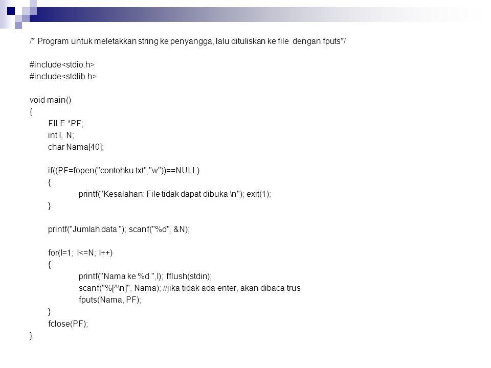 /* Program untuk meletakkan string ke penyangga, lalu dituliskan ke file dengan fputs*/ #include void main() { FILE *PF; int I, N; char Nama[40]; if((PF=fopen( contohku.txt , w ))==NULL) { printf( Kesalahan: File tidak dapat dibuka \n ); exit(1); } printf( Jumlah data ); scanf( %d , &N); for(I=1; I<=N; I++) { printf( Nama ke %d ,I); fflush(stdin); scanf( %[^\n] , Nama); //jika tidak ada enter, akan dibaca trus fputs(Nama, PF); } fclose(PF); }