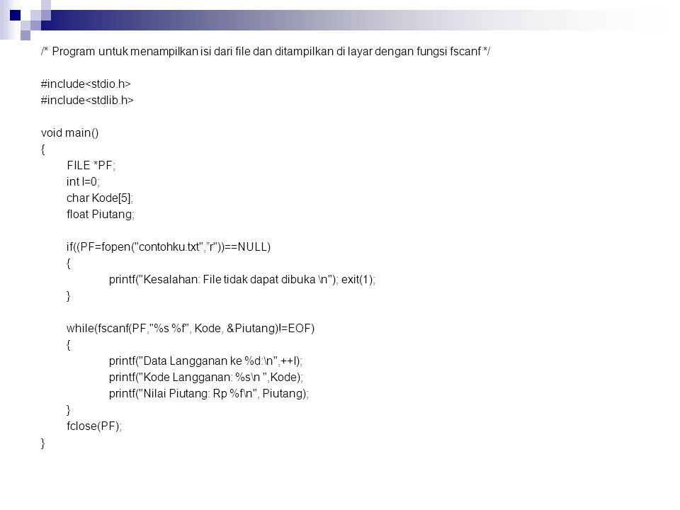 /* Program untuk menampilkan isi dari file dan ditampilkan di layar dengan fungsi fscanf */ #include void main() { FILE *PF; int I=0; char Kode[5]; float Piutang; if((PF=fopen( contohku.txt , r ))==NULL) { printf( Kesalahan: File tidak dapat dibuka \n ); exit(1); } while(fscanf(PF, %s %f , Kode, &Piutang)!=EOF) { printf( Data Langganan ke %d:\n ,++I); printf( Kode Langganan: %s\n ,Kode); printf( Nilai Piutang: Rp %f\n , Piutang); } fclose(PF); }
