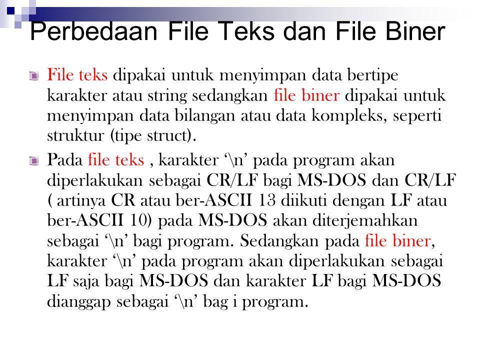 Perbedaan File Teks dan File Biner File teks dipakai untuk menyimpan data bertipe karakter atau string sedangkan file biner dipakai untuk menyimpan data bilangan atau data kompleks, seperti struktur (tipe struct).