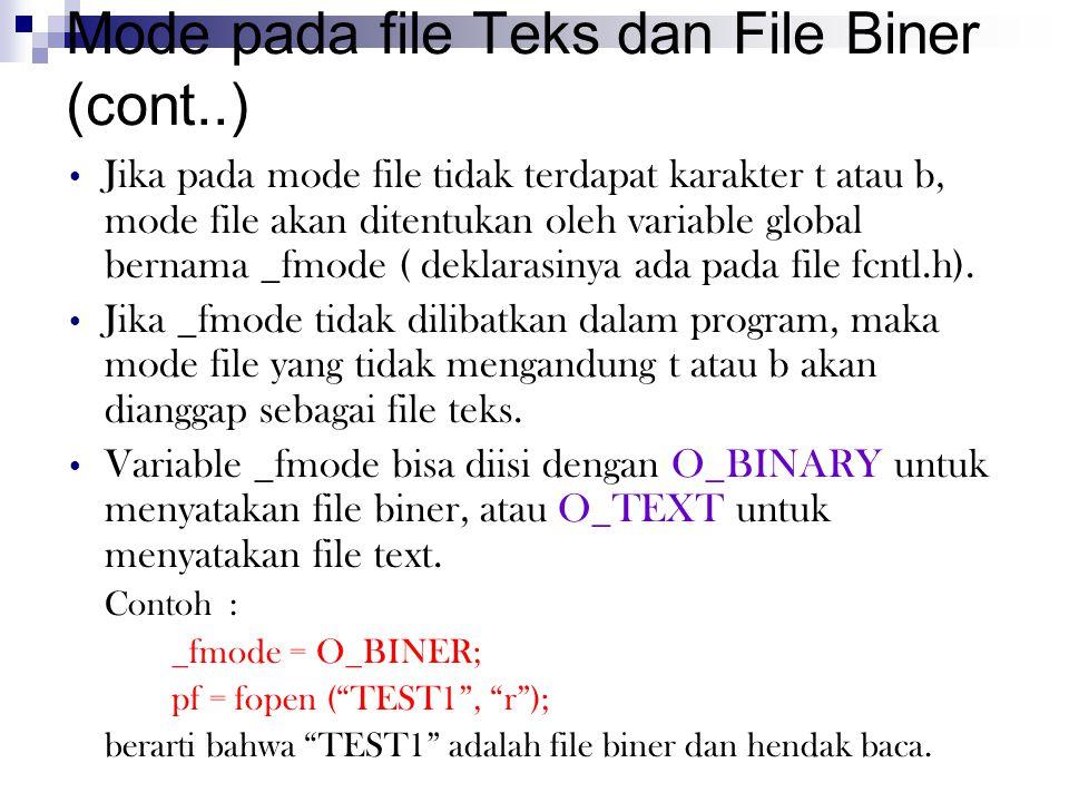 Mode pada file Teks dan File Biner (cont..) Jika pada mode file tidak terdapat karakter t atau b, mode file akan ditentukan oleh variable global bernama _fmode ( deklarasinya ada pada file fcntl.h).