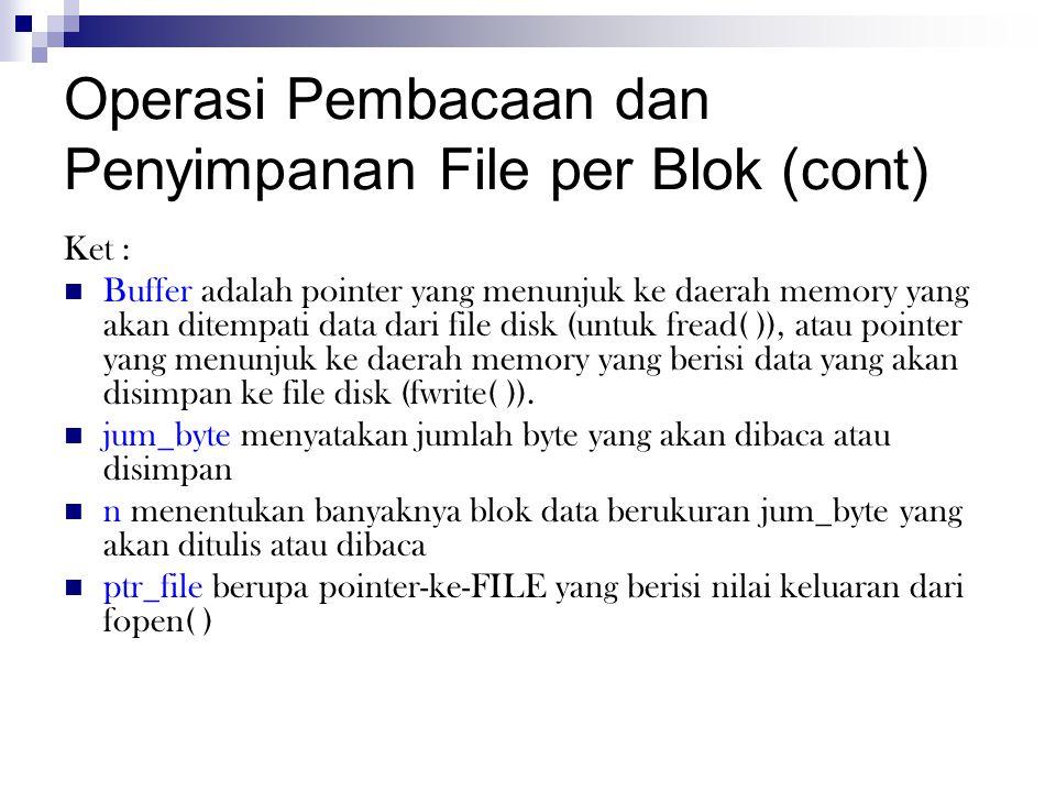 Operasi Pembacaan dan Penyimpanan File per Blok (cont) Ket : Buffer adalah pointer yang menunjuk ke daerah memory yang akan ditempati data dari file disk (untuk fread( )), atau pointer yang menunjuk ke daerah memory yang berisi data yang akan disimpan ke file disk (fwrite( )).