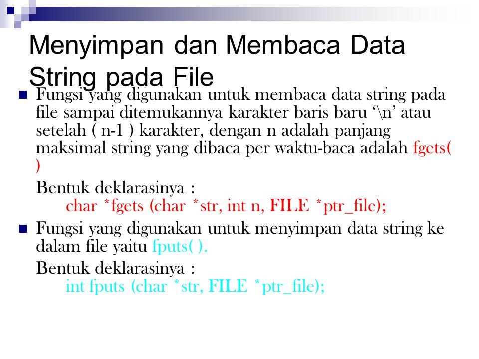 Menyimpan dan Membaca Data String pada File Fungsi yang digunakan untuk membaca data string pada file sampai ditemukannya karakter baris baru '\n' atau setelah ( n-1 ) karakter, dengan n adalah panjang maksimal string yang dibaca per waktu-baca adalah fgets( ) Bentuk deklarasinya : char *fgets (char *str, int n, FILE *ptr_file); Fungsi yang digunakan untuk menyimpan data string ke dalam file yaitu fputs( ).