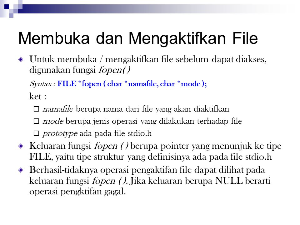Membuka dan Mengaktifkan File Untuk membuka / mengaktifkan file sebelum dapat diakses, digunakan fungsi fopen( ) Syntax : FILE *fopen ( char *namafile, char *mode ); ket :  namafile berupa nama dari file yang akan diaktifkan  mode berupa jenis operasi yang dilakukan terhadap file  prototype ada pada file stdio.h Keluaran fungsi fopen ( ) berupa pointer yang menunjuk ke tipe FILE, yaitu tipe struktur yang definisinya ada pada file stdio.h Berhasil-tidaknya operasi pengaktifan file dapat dilihat pada keluaran fungsi fopen ( ).