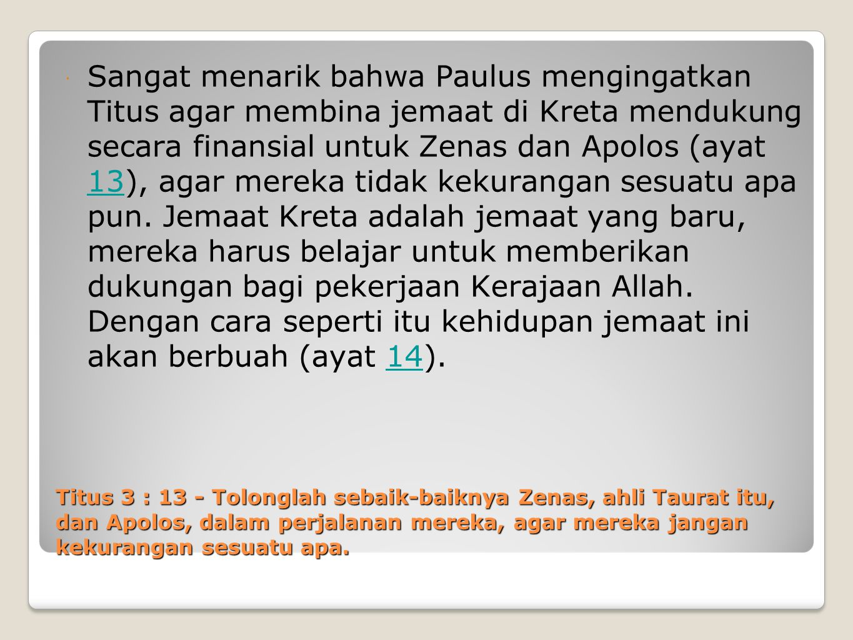 Titus 3 : 13 - Tolonglah sebaik-baiknya Zenas, ahli Taurat itu, dan Apolos, dalam perjalanan mereka, agar mereka jangan kekurangan sesuatu apa.