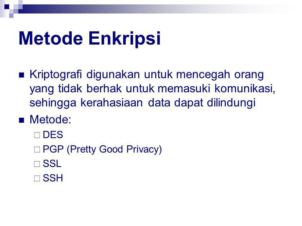 Metode Enkripsi Kriptografi digunakan untuk mencegah orang yang tidak berhak untuk memasuki komunikasi, sehingga kerahasiaan data dapat dilindungi Metode:  DES  PGP (Pretty Good Privacy)  SSL  SSH