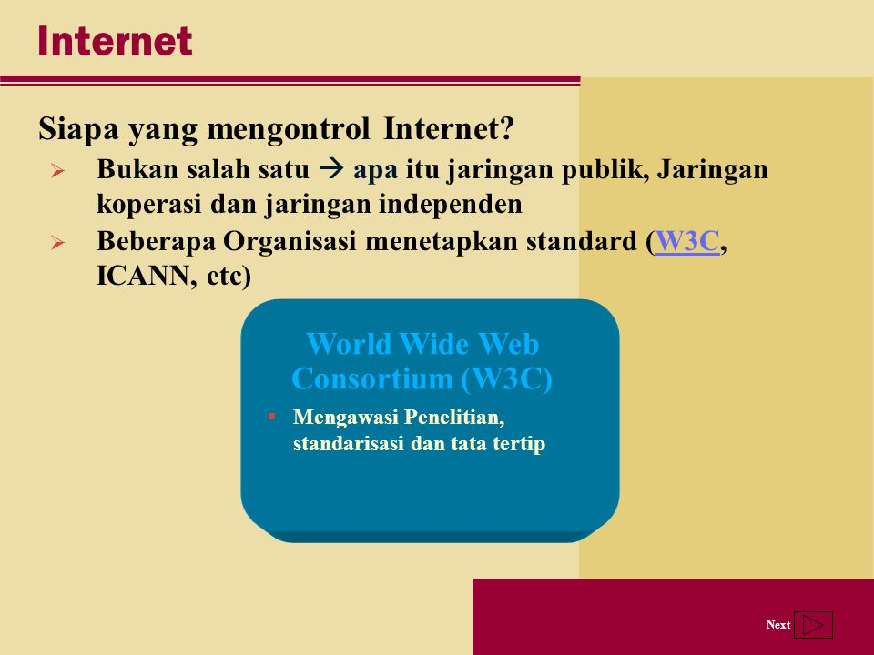 Next Internet Siapa yang mengontrol Internet? World Wide Web Consortium (W3C)  Mengawasi Penelitian, standarisasi dan tata tertip  Bukan salah satu