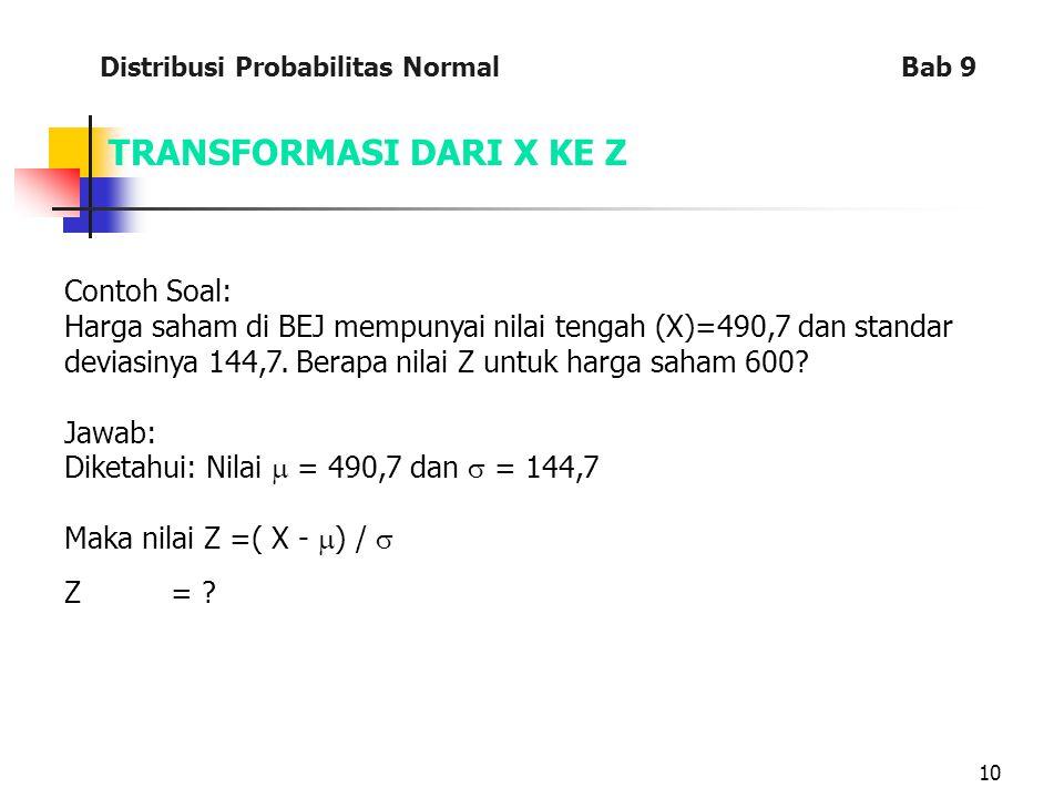 10 TRANSFORMASI DARI X KE Z Contoh Soal: Harga saham di BEJ mempunyai nilai tengah (X)=490,7 dan standar deviasinya 144,7. Berapa nilai Z untuk harga
