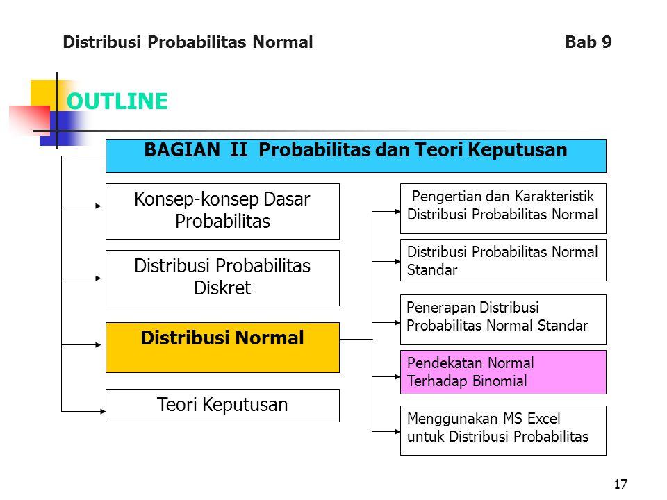 17 OUTLINE BAGIAN II Probabilitas dan Teori Keputusan Konsep-konsep Dasar Probabilitas Distribusi Probabilitas Diskret Distribusi Normal Teori Keputusan Pengertian dan Karakteristik Distribusi Probabilitas Normal Distribusi Probabilitas Normal Standar Penerapan Distribusi Probabilitas Normal Standar Pendekatan Normal Terhadap Binomial Menggunakan MS Excel untuk Distribusi Probabilitas Distribusi Probabilitas Normal Bab 9