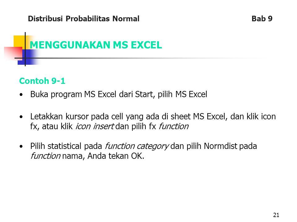 21 MENGGUNAKAN MS EXCEL Contoh 9-1 Buka program MS Excel dari Start, pilih MS Excel Letakkan kursor pada cell yang ada di sheet MS Excel, dan klik icon fx, atau klik icon insert dan pilih fx function Pilih statistical pada function category dan pilih Normdist pada function nama, Anda tekan OK.