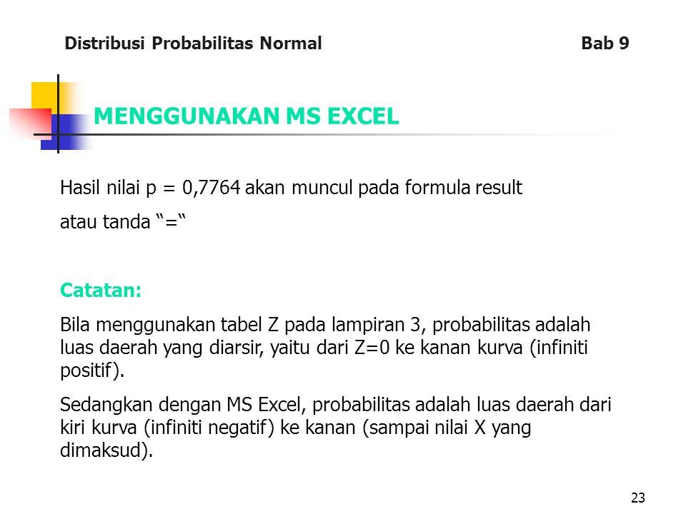 23 MENGGUNAKAN MS EXCEL Hasil nilai p = 0,7764 akan muncul pada formula result atau tanda = Catatan: Bila menggunakan tabel Z pada lampiran 3, probabilitas adalah luas daerah yang diarsir, yaitu dari Z=0 ke kanan kurva (infiniti positif).