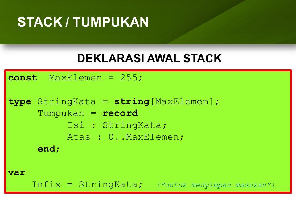 ARRAY (LARIK) STACK / TUMPUKAN DEKLARASI AWAL STACK const MaxElemen = 255; type StringKata = string[MaxElemen]; Tumpukan = record Isi : StringKata; At