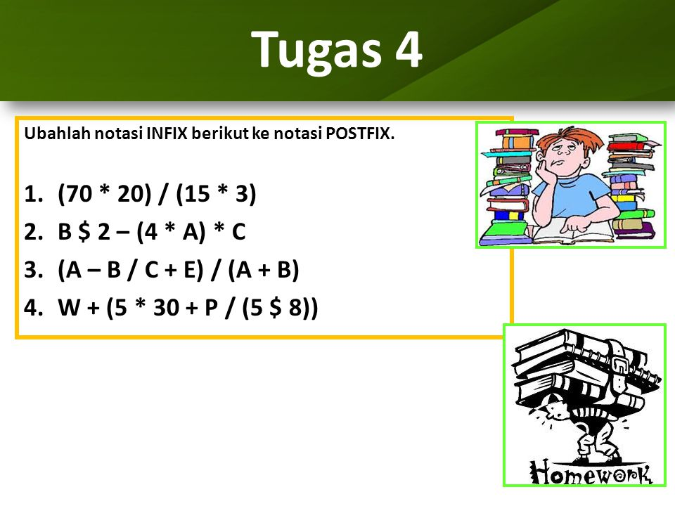 Tugas 4 Ubahlah notasi INFIX berikut ke notasi POSTFIX. 1.(70 * 20) / (15 * 3) 2.B $ 2 – (4 * A) * C 3.(A – B / C + E) / (A + B) 4.W + (5 * 30 + P / (