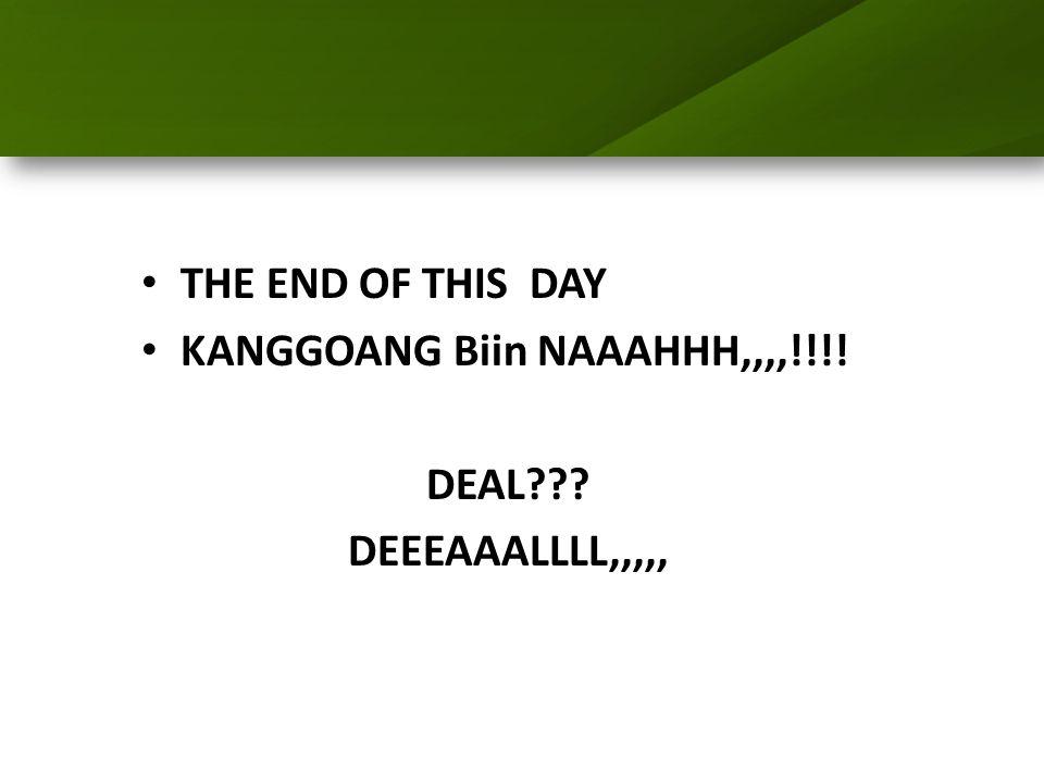 THE END OF THIS DAY KANGGOANG Biin NAAAHHH,,,,!!!! DEAL??? DEEEAAALLLL,,,,,