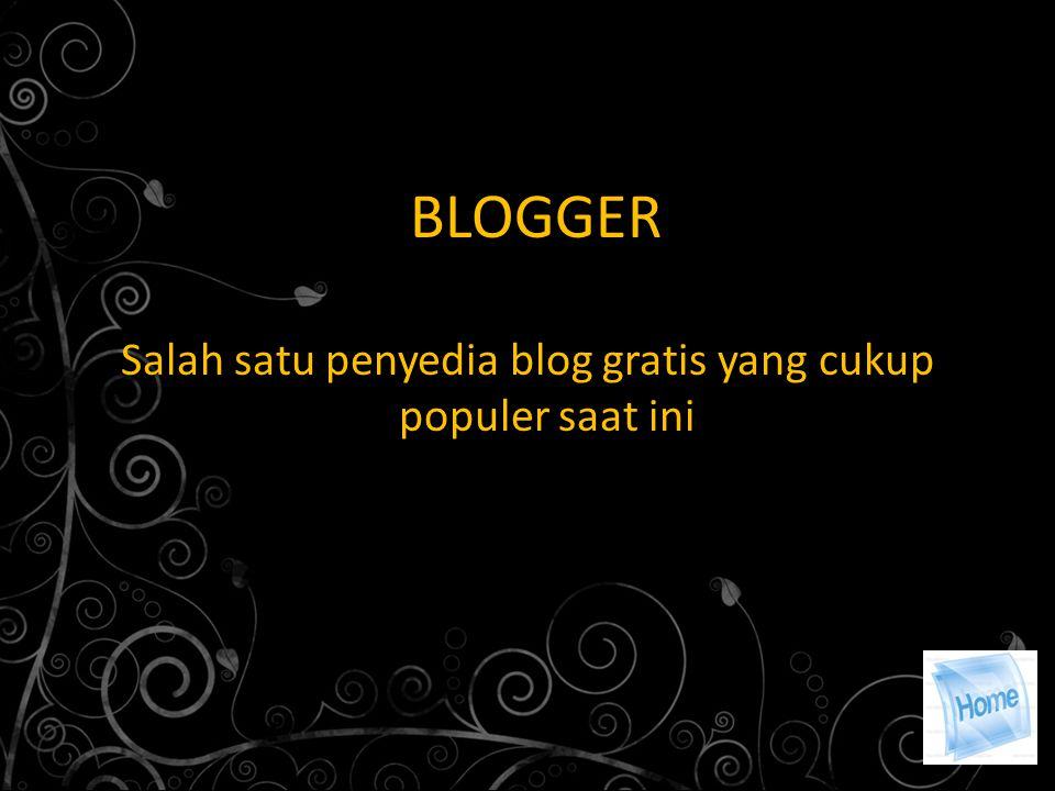 BLOGGER Salah satu penyedia blog gratis yang cukup populer saat ini