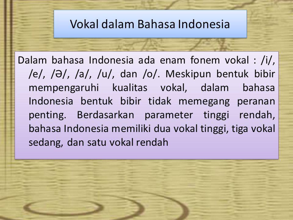 Vokal dalam Bahasa Indonesia Dalam bahasa Indonesia ada enam fonem vokal : /i/, /e/, /Ə/, /a/, /u/, dan /o/. Meskipun bentuk bibir mempengaruhi kualit