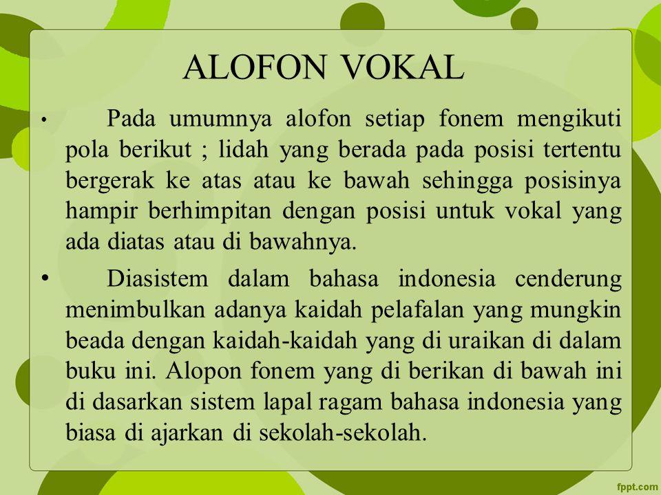 ALOFON VOKAL Pada umumnya alofon setiap fonem mengikuti pola berikut ; lidah yang berada pada posisi tertentu bergerak ke atas atau ke bawah sehingga